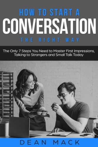 How to Start a Conversation: The Right Way - The Only 7 Steps You Need to Master First Impressions, Talking to Strangers and Small Talk Today (Social Skills Best Seller) (Volume 2)