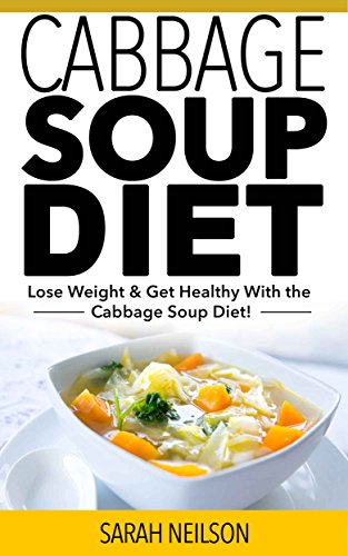 Cabbage Soup Diet: Lose Weight, Get Healthy and Live the Life You Deserve with the Cabbage Soup -