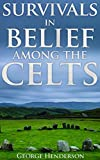 Survivals in Belief Among the Celts (Pre-Christian beliefs in the Celtic area: Ireland, Scotland, the Isle of Man, Cornwall and Brittany) - Annotated Celtics' People History