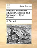 Practical Lectures on Education, Spiritual and Temporal; by J Girrard, J. Girrard, 1140812106