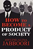 How to Become a Product of Society, Joylene-Alena Jabboori, 1462674631