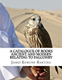 A Catalogue of Books Ancient and Modern Relating To Falconry: The Bibliotbeca Eccipitraria