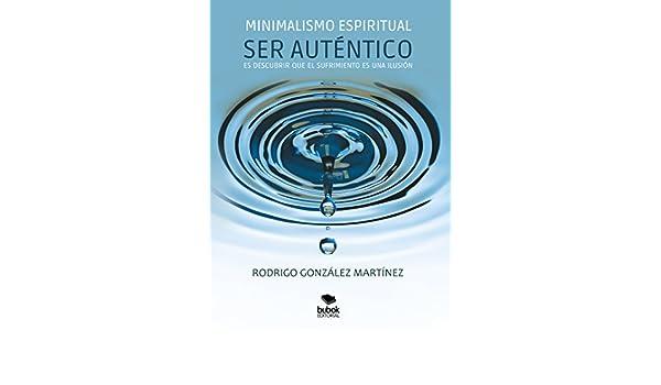 Minimalismo espiritual: Ser Auténtico es descubrir que el sufrimiento es una ilusión (Spanish Edition) - Kindle edition by Rodrigo González Martínez.
