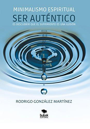 Minimalismo espiritual: Ser Auténtico es descubrir que el sufrimiento es una ilusión (Spanish Edition