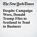 Despite Campaign Woes, Donald Trump Flies to Scotland to Tend to Business Interests | Ashley Parker,Maggie Haberman