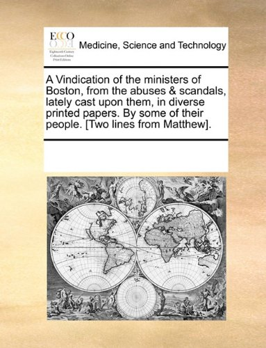 A Vindication of the ministers of Boston, from the abuses & scandals, lately cast upon them, in diverse printed papers. By some of their people. [Two lines from Matthew]. PDF