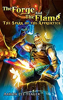 The Forge and the Flame: The Spark of the Apprentice by [Yeager, Aaron Lee]
