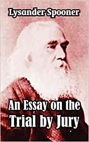 lysander spooner in his essay on the trial by jury The history of trial by jury in england is influential because many english and later british (translated by lysander spooner in his essay on the trial by jury.