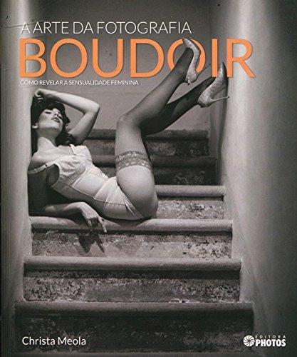 Arte da Fotografia Boudoir, A: Como Revelar a Sensualidade Feminina