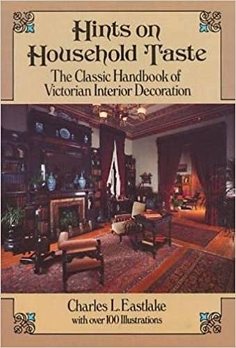 Hints On Household Taste: The Classic Handbook Of Victorian Interior  Decoration (Dover Architecture): Charles L. Eastlake: 9780486250465:  Amazon.com: Books
