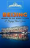 Beijing: Where To Go, What To See - A Beijing Travel Guide (China,Shanghai,Beijing,Xian,Peking,Guilin,Hong Kong Book 3)