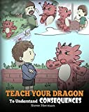 your 4 year old - Teach Your Dragon To Understand Consequences: A Dragon Book To Teach Children About Choices and Consequences. A Cute Children Story To Teach Kids How To Make Good Choices. (My Dragon Books 14)