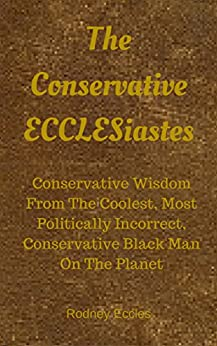 The Conservative ECCLESiastes: Logic and Wisdom from the Coolest, Most Politically Incorrect, Conservative Black Man on the Planet by [Eccles, Rodney]
