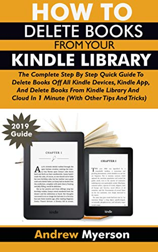 HOW TO DELETE BOOKS FROM YOUR KINDLE LIBRARY: The Complete Step By Step Quick Guide To Delete Books Off All Kindle Devices, App, Kindle Library And Cloud In 1 Minute (With Other Tips and Tricks) (Delete Book Off Kindle)