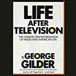 Life After Television: The Coming Transformation of Media and American Life | George Gilder