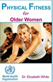 PHYSICAL FITNESS  for Older Women: Exercise: Exercise and Fitness for the aging: Everything about exercise,fitness, weight loss for the aging.