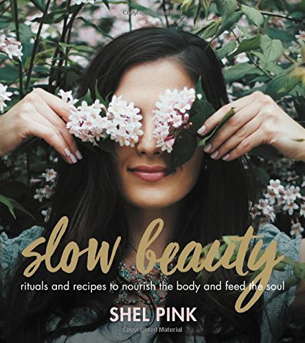 Slow Beauty: Rituals and Recipes to Nourish the Body and Feed the...