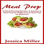 Meal Prep: 19 Meal Planning Recipes: A Solution to Meal Prep for Weight Loss & Meal Prep for Beginners | Jessica Miller