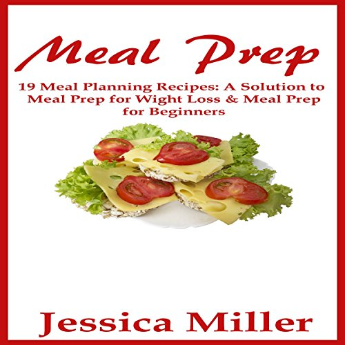 Meal Prep: 19 Meal Planning Recipes: A Solution to Meal Prep for Weight Loss & Meal Prep for Beginners by Jessica Miller