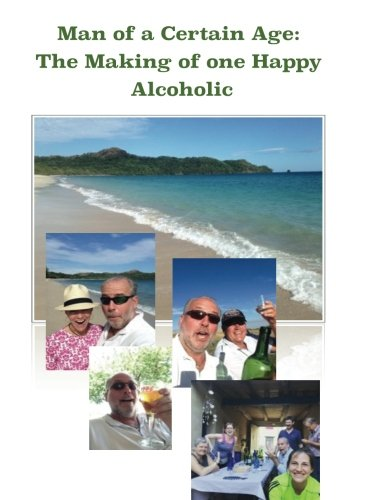 Download Man of a Certain Age: The Making of one Happy Alcoholic (Volume 1) PDF
