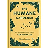 The Humane Gardener: Nurturing a Backyard Habitat for Wildlife (How to Create a Sustainable and Ethical Garden that Promotes