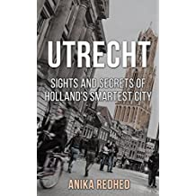 Utrecht: Sights and Secrets of Holland's smartest City (Travel Guide) (English Edition)