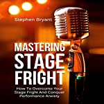 Mastering Stage Fright: How to Overcome Your Stage Fright and Conquer Performance Anxiety | Stephen Bryant