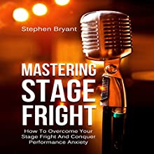 Mastering Stage Fright: How to Overcome Your Stage Fright and Conquer Performance Anxiety Audiobook by Stephen Bryant Narrated by Greg Zarcone