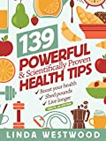 Health: 139 POWERFUL & Scientifically PROVEN Health Tips to Boost Your Health, Shed Pounds & Live Longer! (4th Edition)
