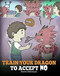 Train Your Dragon To Accept NO: Teach Your Dragon To Accept 'No' For An Answer. A Cute Children Story To Teach Kids About Disagreement, Emotions and Anger Management (My Dragon Books Book 7)
