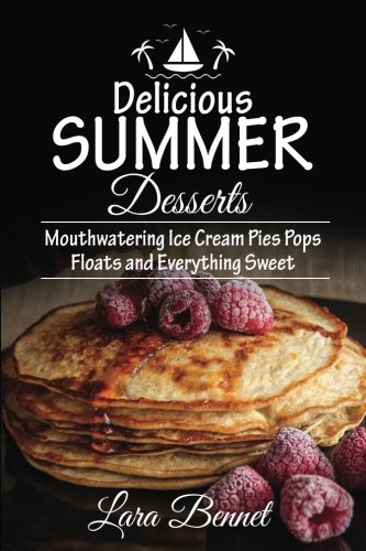Delicious Summer Desserts: Mouthwatering Ice Cream Pies Pops Floats and Everything Sweet by Lara Bennet