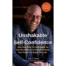 Unshakable Self-Confidence: Your Clear Path To Confidence, So You Can Believe In Yourself, Achieve Your Goals, And Enjoy Your Life