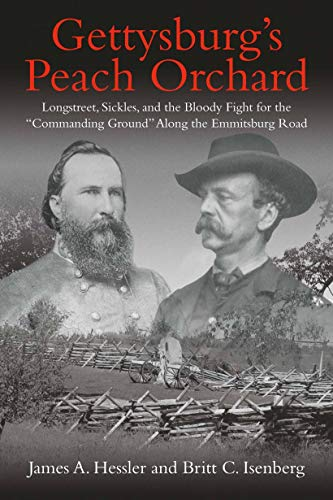 """Gettysburg's Peach Orchard: Longstreet, Sickles, and the Bloody Fight for the """"Commanding Ground"""" Along the Emmitsburg Road by [Hessler, James A., Isenberg, Britt C.]"""