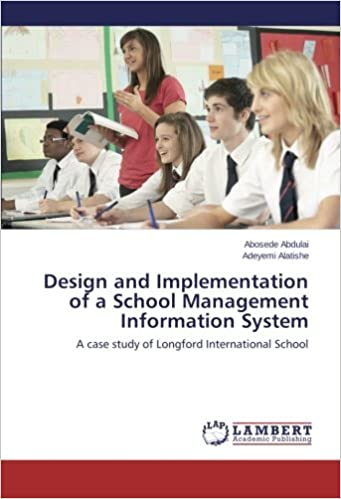 Design And Implementation Of A School Management Information System A Case Study Of Longford International School Abdulai Abosede Alatishe Adeyemi 9783659223761 Amazon Com Books