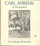 Carl Ahrens as Printmaker : A Catalogue Raisonne, Watson, Jennifer C., 0919423175