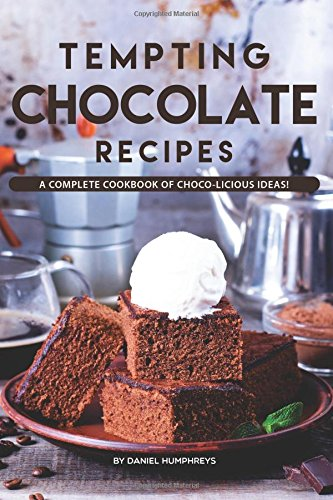 Tempting Chocolate Recipes: A Complete Cookbook of Choco-licious Ideas! by Daniel Humphreys