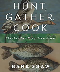 Hunt, Gather, Cook: Finding the Forgotten Feast by Hank Shaw (May 24 2011)