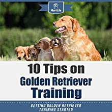 10 Tips on Golden Retriever Training: Getting Golden Retriever Training Started! Audiobook by Mav4Life Narrated by Millian Quinteros