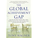 The Global Achievement Gap: Why Our Kids Don't Have the Skills They Need for College, Careers, and Citizenship -- and What We
