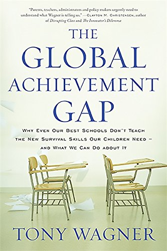 The Global Achievement Gap: Why Even Our Best Schools Don?t Teach the New Survival Skills Our Children Need?and What We Can Do About It