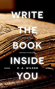 Write the Book Inside You: How To Write Your First Draft And Then Craft It Into A Great Book by [Wilson, P.A.]