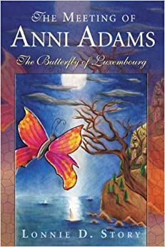 The Meeting of Anni Adams: The Butterfly of Luxembourg [Paperback] [2004] (Author) Lonnie D. Story