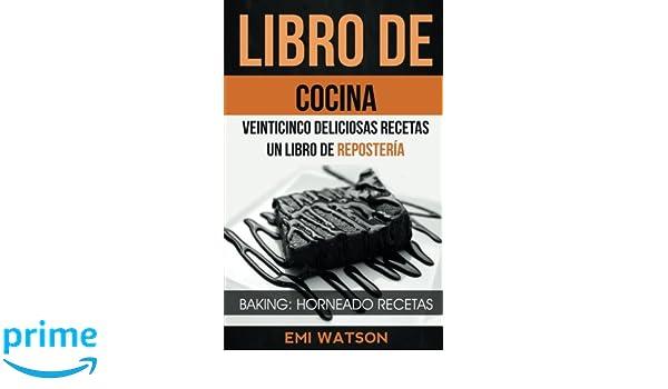 Libro De Cocina: Veinticinco Deliciosas Recetas: Un Libro de Repostería (Baking: Horneado Recetas) (Spanish Edition): Emi Watson, Estefanía Quiroz Ferrón: ...