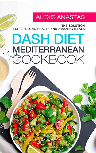 Dash Diet Mediterranean Cookbook: The Solution for Lifelong Health and Amazing Meals by Alexis Anastas