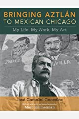 Bringing Aztlan to Mexican Chicago: My Life, My Work, My Art (Latinos in Chicago and Midwest) Kindle Edition