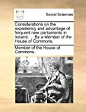 Considerations on the Expediency and Advantage of Frequent New Parliaments in Ireland by a Member of the House of Commons, Member Of The House Of Commons., 1170514219