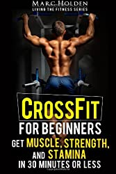 CrossFit for Beginners: Get Muscle, Strength and Stamina in 30 Minutes or Less