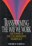 Transforming the Way We Work : The Power of the Collaborative Workplace, Marshall, Edward M., 0814402550