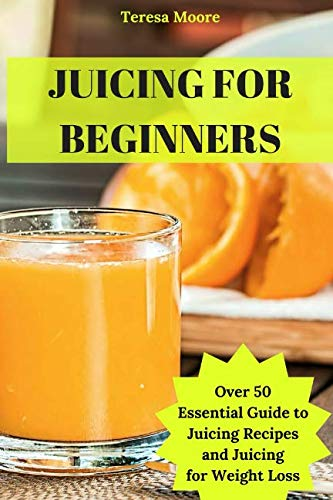 Juicing for Beginners: Over 50 Essential Guide to Juicing Recipes and Juicing for Weight Loss (Natural Food) by Teresa Moore