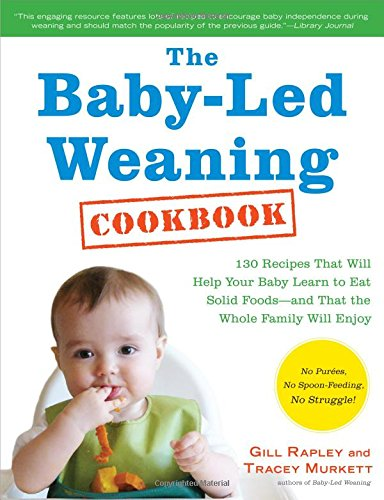 The Baby-Led Weaning Cookbook: 130 Easy, Nutritious Recipes That Will Help Your Baby Learn to Eat (and Love!) a Variety of Solid Foods―and That the Whole Family Will Enjoy